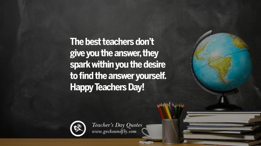 The best teachers don't give you the answer, they spark within you the desire to find the answer yourself. Happy Teachers Day! Happy Teachers' Day Quotes & Card Messages