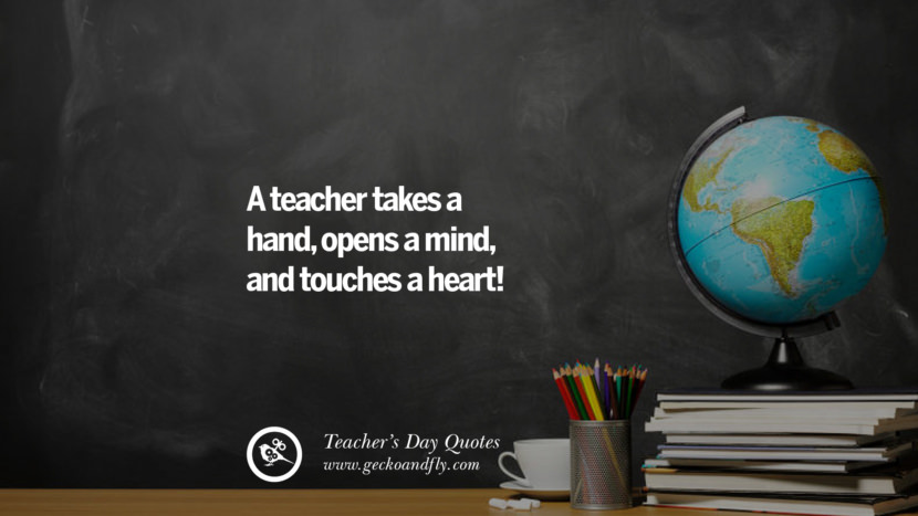 A teacher takes a hand, opens a mind, and touches a heart! Happy Teachers' Day Quotes & Card Messages
