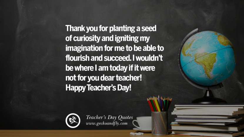 Thank you for planting a seed of curiosity and igniting my imagination for me to be able to flourish and succeed. I wouldn't be where I am today if it were not for you dear teacher! Happy Teacher's Day! Happy Teachers' Day Quotes & Card Messages