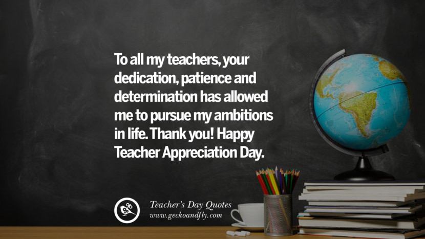 To all my teachers, your dedication, patience and determination has allowed me to pursue my ambitions in life. Thank you! Happy Teacher Appreciation Day. Happy Teachers' Day Quotes & Card Messages