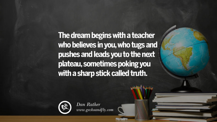 The dream beings with a teacher who believes in you, who tugs and pushes and leads you to the next plateau, sometimes poking you with a sharp stick called truth. -- Dan Rather Happy Teachers' Day Quotes & Card Messages