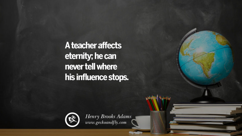 A teacher affects eternity; he can never tell where his influence stops. - Henry Brooks Adams Happy Teachers' Day Quotes & Card Messages