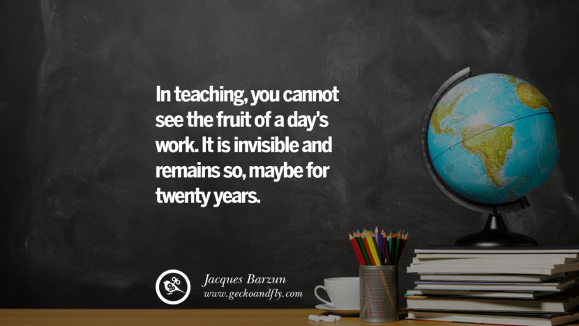 In teaching, you cannot see the fruit of a day's work. It is invisible and remains so, maybe for twenty years. - Jacques Barzun Happy Teachers' Day Quotes & Card Messages