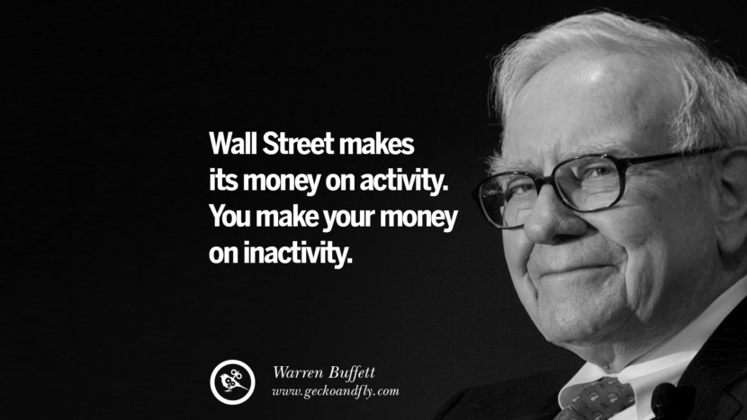 Wall Street makes its money on activity. You make your money on inactivity. Warren Buffett Quotes