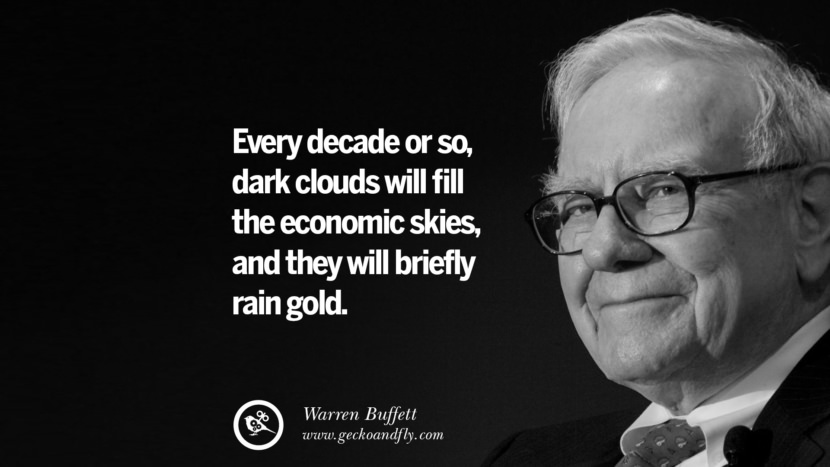 Every decade or so, dark clouds will fill the economic skies, and they will briefly rain gold. Warren Buffett Quotes