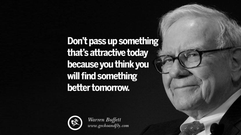 Don't pass up something that's attractive today because you think you will find something better tomorrow. Warren Buffett Quotes