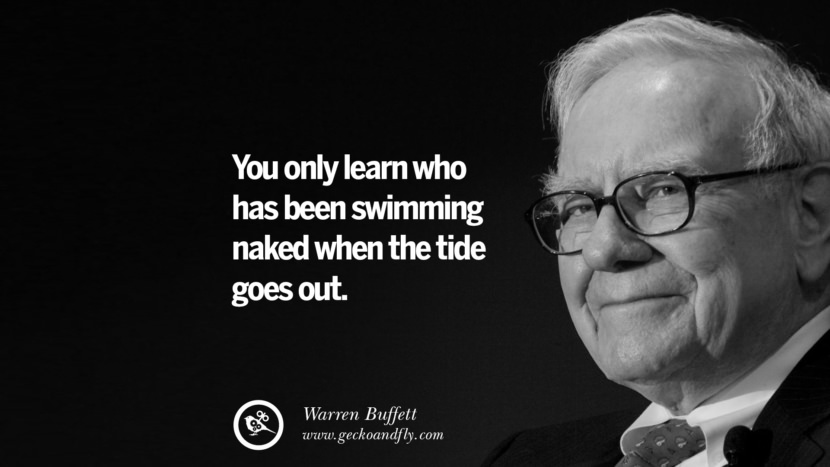You only learn who has been swimming naked when the tide goes out. Warren Buffett Quotes